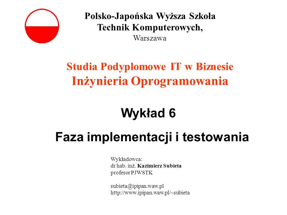Wykład 6 Faza implementacji i testowania Studia Podyplomowe IT w Biznesie Inżynieria Oprogramowania Polsko-Japońska Wyższa Szkoła Technik Komputerowyc