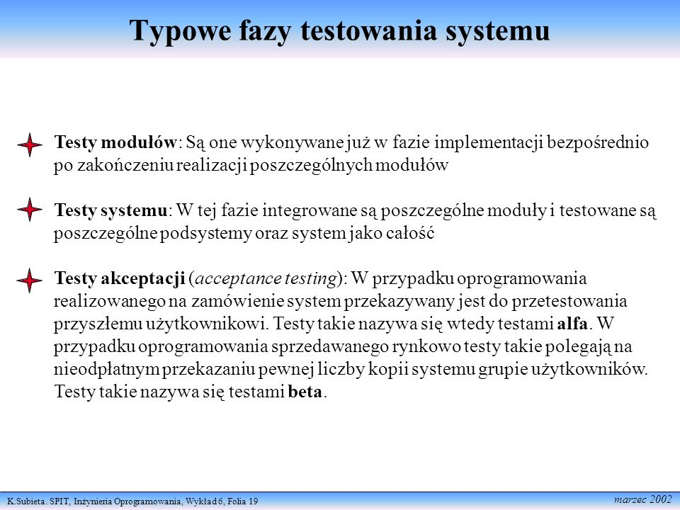 K.Subieta. SPIT, Inżynieria Oprogramowania, Wykład 6, Folia 19 marzec 2002 Typowe fazy testowania systemu Testy modułów: Są one wykonywane już w fazie