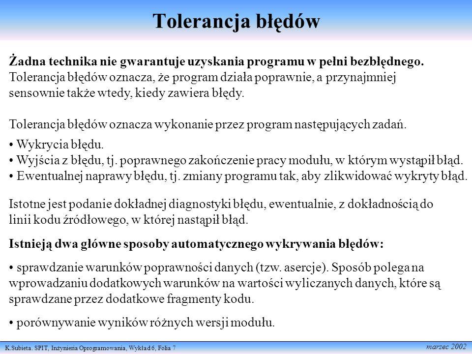 K.Subieta. SPIT, Inżynieria Oprogramowania, Wykład 6, Folia 7 marzec 2002 Tolerancja błędów Żadna technika nie gwarantuje uzyskania programu w pełni b