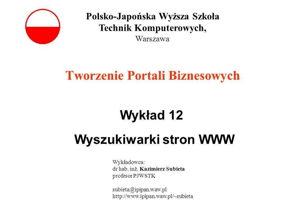 Tworzenie Portali Biznesowych Wykład 12 Wyszukiwarki stron WWW Polsko-Japońska Wyższa Szkoła Technik Komputerowych, Warszawa Wykładowca: dr hab. inż.