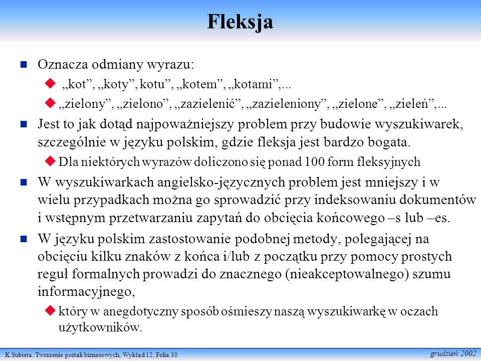 K.Subieta. Tworzenie portali biznesowych, Wykład 12, Folia 30 grudzień 2002 Fleksja Oznacza odmiany wyrazu: kot, koty, kotu, kotem, kotami,... zielony