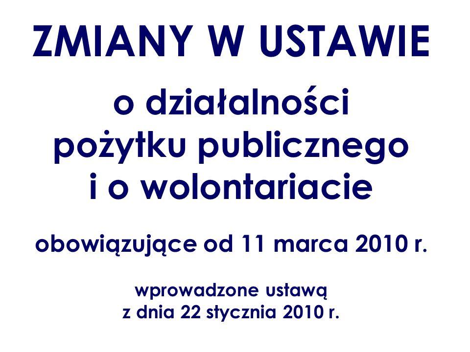 ZMIANY W USTAWIE o działalności pożytku publicznego i o wolontariacie obowiązujące od 11 marca 2010 r. wprowadzone ustawą z dnia 22 stycznia 2010 r.