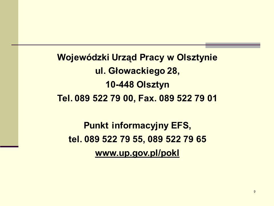9 Wojewódzki Urząd Pracy w Olsztynie ul. Głowackiego 28, 10-448 Olsztyn Tel. 089 522 79 00, Fax. 089 522 79 01 Punkt informacyjny EFS, tel. 089 522 79