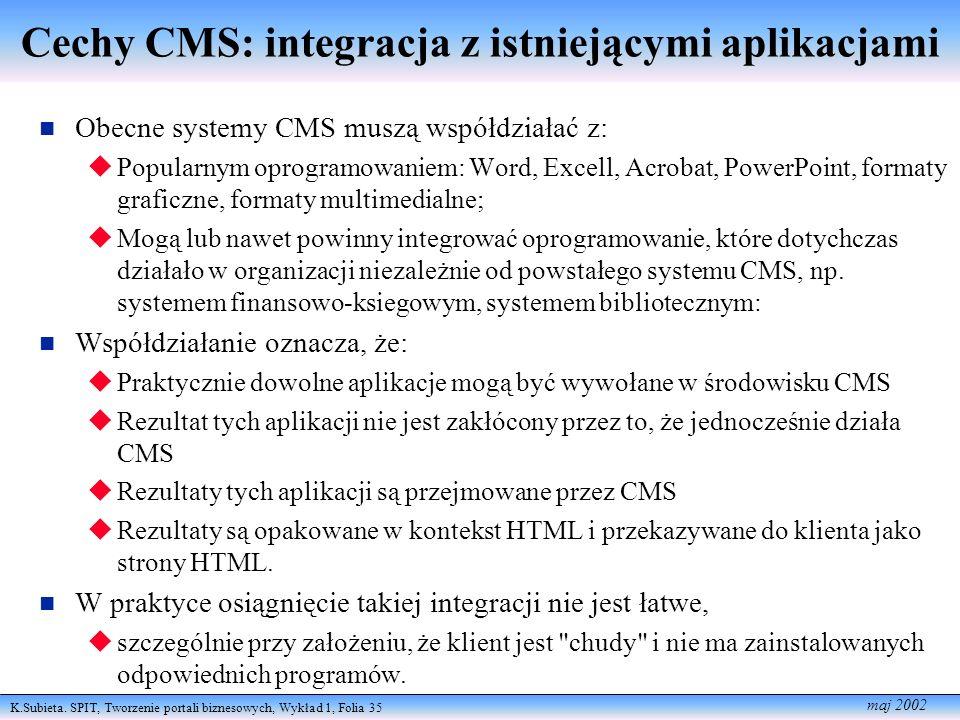 K.Subieta. SPIT, Tworzenie portali biznesowych, Wykład 1, Folia 35 maj 2002 Cechy CMS: integracja z istniejącymi aplikacjami Obecne systemy CMS muszą