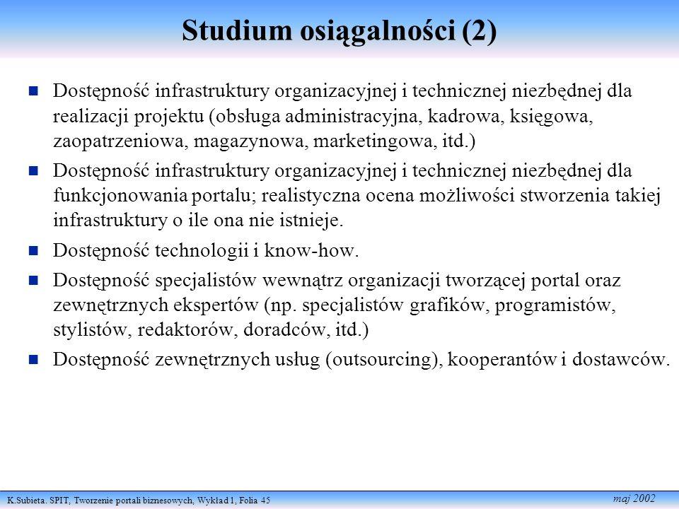 K.Subieta. SPIT, Tworzenie portali biznesowych, Wykład 1, Folia 45 maj 2002 Studium osiągalności (2) Dostępność infrastruktury organizacyjnej i techni