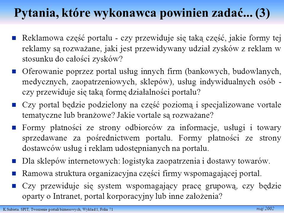 K.Subieta. SPIT, Tworzenie portali biznesowych, Wykład 1, Folia 71 maj 2002 Pytania, które wykonawca powinien zadać... (3) Reklamowa część portalu - c