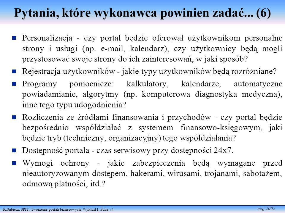 K.Subieta. SPIT, Tworzenie portali biznesowych, Wykład 1, Folia 74 maj 2002 Pytania, które wykonawca powinien zadać... (6) Personalizacja - czy portal