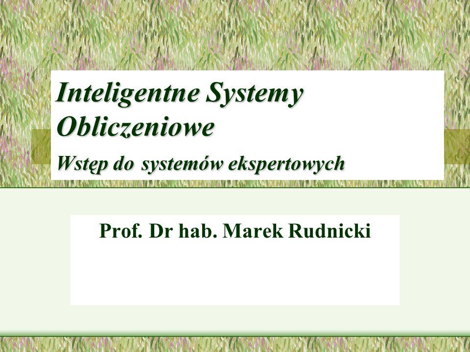 Inteligentne Systemy Obliczeniowe Wstęp do systemów ekspertowych Prof. Dr hab. Marek Rudnicki