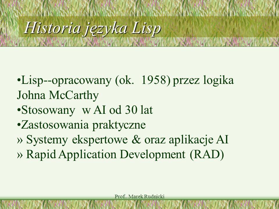 Prof.. Marek Rudnicki Historia języka Lisp Lisp--opracowany (ok. 1958) przez logika Johna McCarthy Stosowany w AI od 30 lat Zastosowania praktyczne »