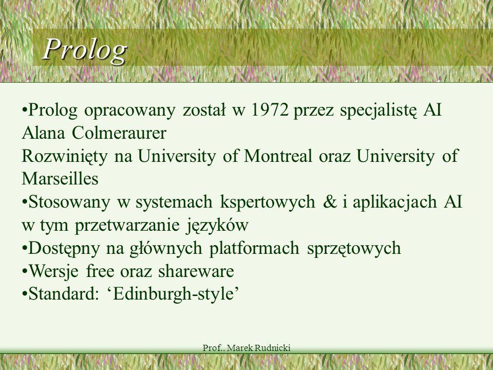 Prof.. Marek Rudnicki Prolog Prolog opracowany został w 1972 przez specjalistę AI Alana Colmeraurer Rozwinięty na University of Montreal oraz Universi