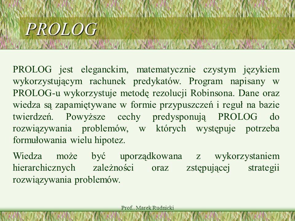 Prof.. Marek Rudnicki PROLOG PROLOG jest eleganckim, matematycznie czystym językiem wykorzystującym rachunek predykatów. Program napisany w PROLOG-u w