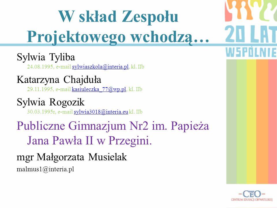 W skład Zespołu Projektowego wchodzą… Sylwia Tyliba 24.08.1995, e-mail sylwiaszkola@interia.pl, kl. IIbsylwiaszkola@interia.pl Katarzyna Chajduła 29.1