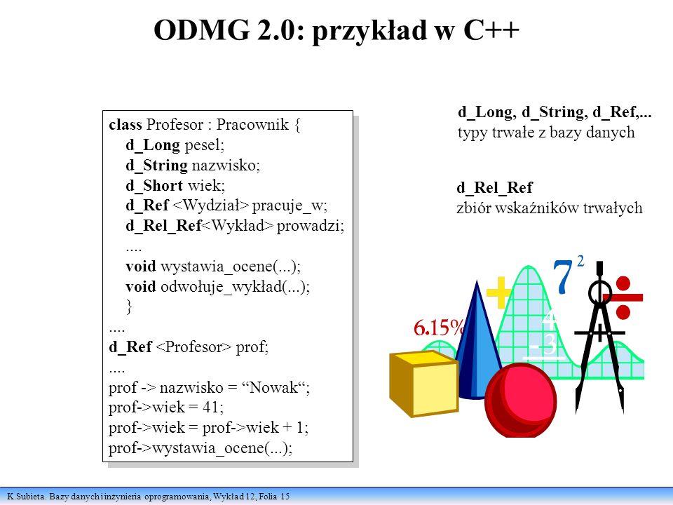 K.Subieta. Bazy danych i inżynieria oprogramowania, Wykład 12, Folia 15 ODMG 2.0: przykład w C++ class Profesor : Pracownik { d_Long pesel; d_String n