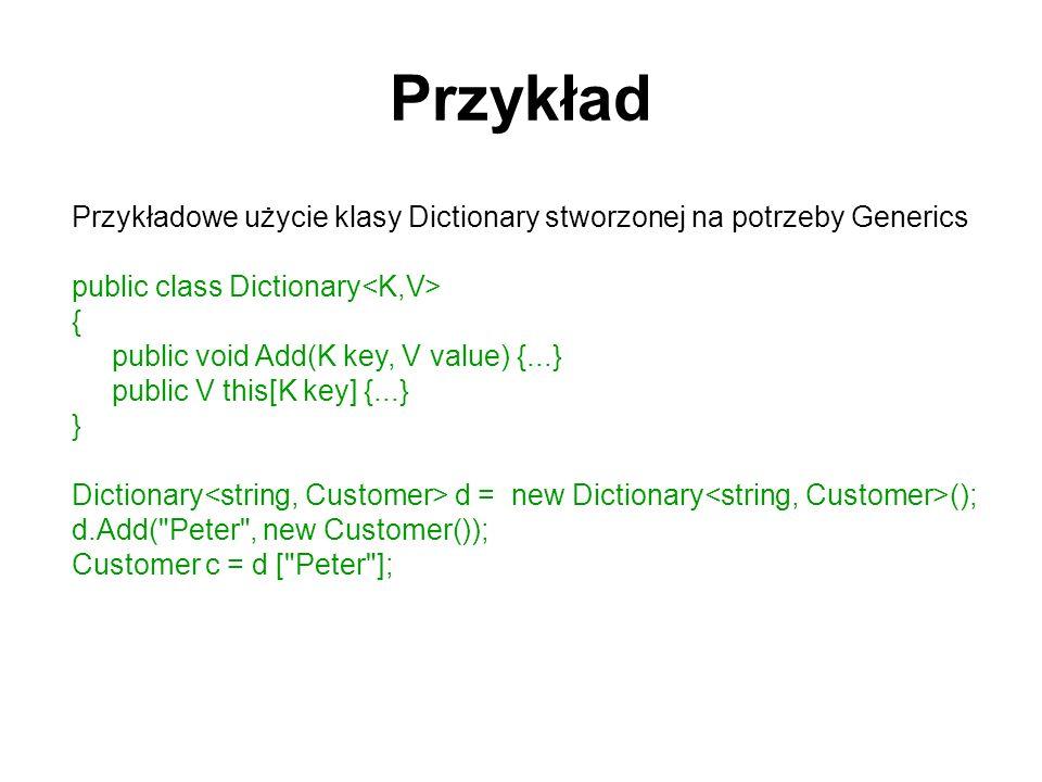 Przykład Przykładowe użycie klasy Dictionary stworzonej na potrzeby Generics public class Dictionary { public void Add(K key, V value) {...} public V