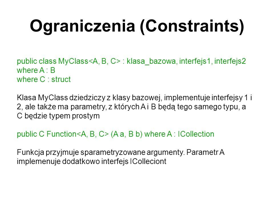 Ograniczenia (Constraints) public class MyClass : klasa_bazowa, interfejs1, interfejs2 where A : B where C : struct Klasa MyClass dziedziczy z klasy b