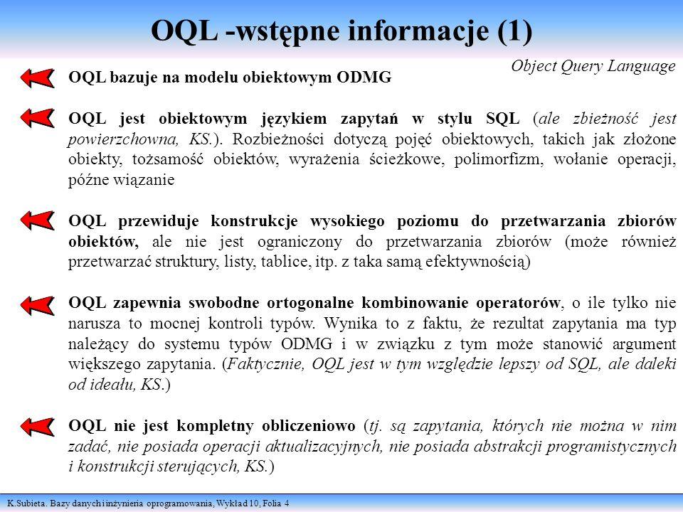 K.Subieta. Bazy danych i inżynieria oprogramowania, Wykład 10, Folia 4 OQL -wstępne informacje (1) Object Query Language OQL bazuje na modelu obiektow