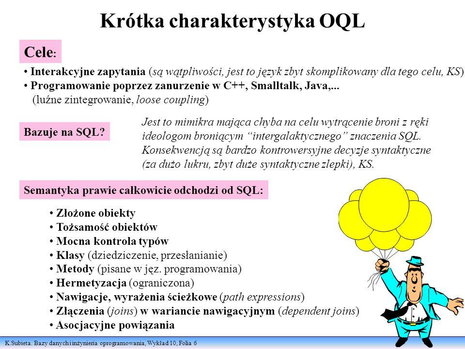 K.Subieta. Bazy danych i inżynieria oprogramowania, Wykład 10, Folia 6 Krótka charakterystyka OQL Bazuje na SQL? Jest to mimikra mająca chyba na celu