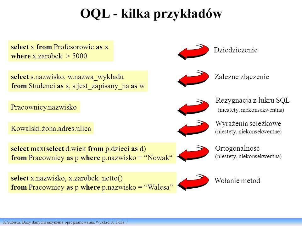 K.Subieta. Bazy danych i inżynieria oprogramowania, Wykład 10, Folia 7 OQL - kilka przykładów select x from Profesorowie as x where x.zarobek > 5000 D