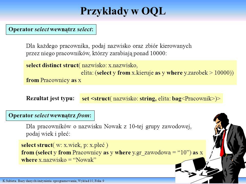 K.Subieta. Bazy danych i inżynieria oprogramowania, Wykład 10, Folia 9 Przykłady w OQL select distinct struct( nazwisko: x.nazwisko, elita: (select y