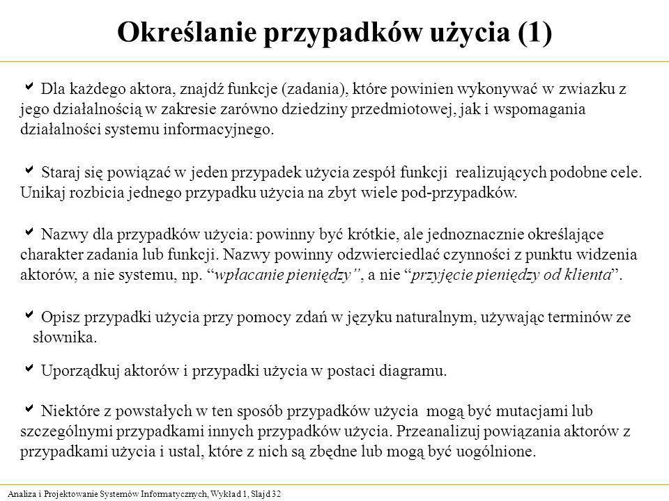 Analiza i Projektowanie Systemów Informatycznych, Wykład 1, Slajd 32 Określanie przypadków użycia (1) Dla każdego aktora, znajdź funkcje (zadania), kt