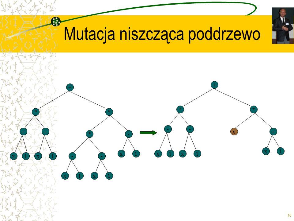 16 Mutacja niszcząca poddrzewo + * x -- * 1x1-- x1x1 *- x1 + * x -- * 1x1 x- x1