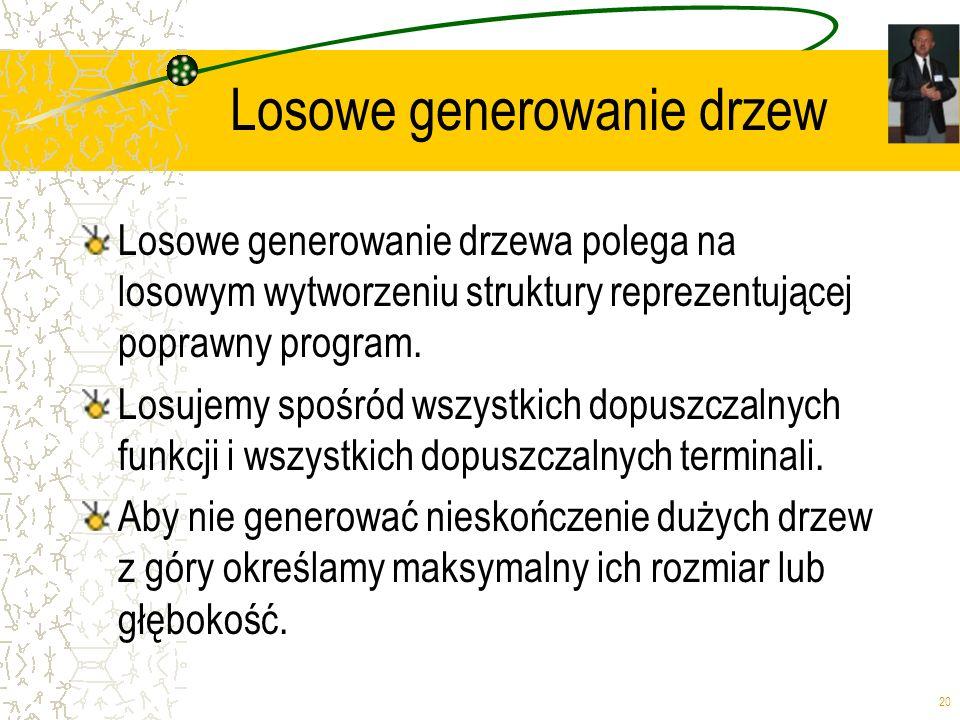 20 Losowe generowanie drzew Losowe generowanie drzewa polega na losowym wytworzeniu struktury reprezentującej poprawny program. Losujemy spośród wszys