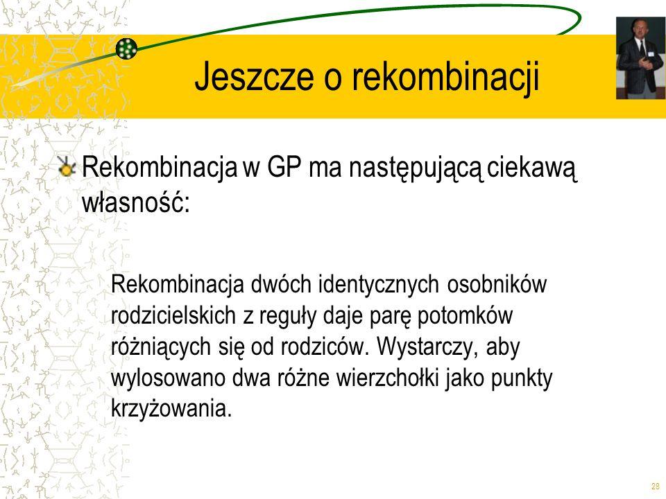 28 Jeszcze o rekombinacji Rekombinacja w GP ma następującą ciekawą własność: Rekombinacja dwóch identycznych osobników rodzicielskich z reguły daje pa