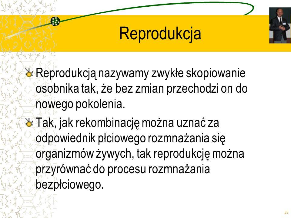 29 Reprodukcja Reprodukcją nazywamy zwykłe skopiowanie osobnika tak, że bez zmian przechodzi on do nowego pokolenia. Tak, jak rekombinację można uznać