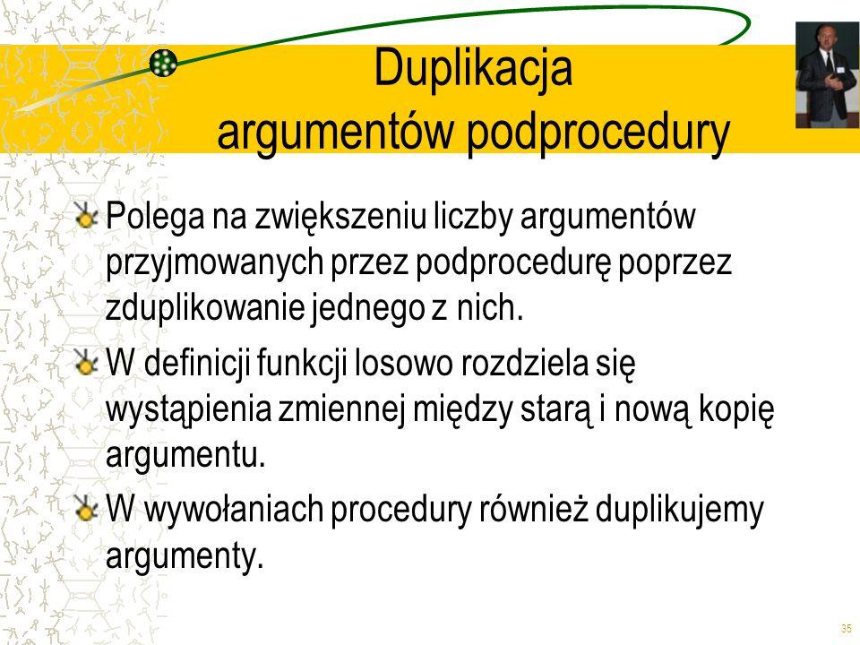 35 Duplikacja argumentów podprocedury Polega na zwiększeniu liczby argumentów przyjmowanych przez podprocedurę poprzez zduplikowanie jednego z nich. W