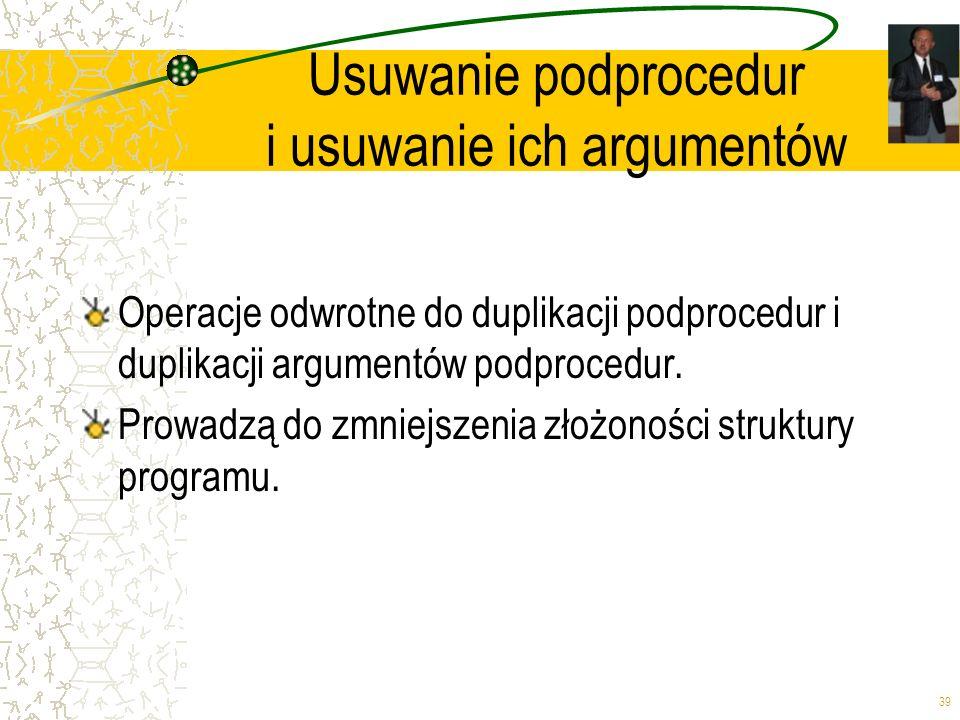39 Usuwanie podprocedur i usuwanie ich argumentów Operacje odwrotne do duplikacji podprocedur i duplikacji argumentów podprocedur. Prowadzą do zmniejs