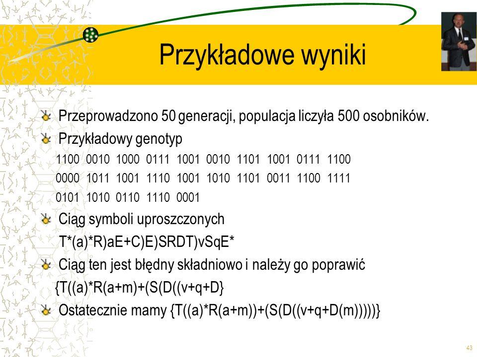 43 Przykładowe wyniki Przeprowadzono 50 generacji, populacja liczyła 500 osobników. Przykładowy genotyp 1100 0010 1000 0111 1001 0010 1101 1001 0111 1