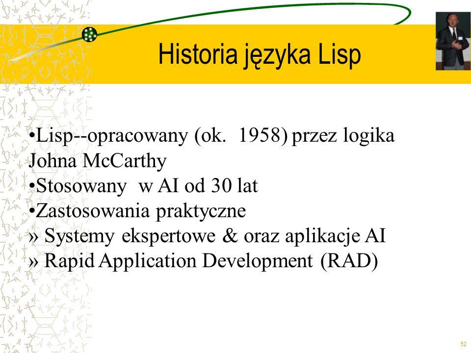 52 Historia języka Lisp Lisp--opracowany (ok. 1958) przez logika Johna McCarthy Stosowany w AI od 30 lat Zastosowania praktyczne » Systemy ekspertowe