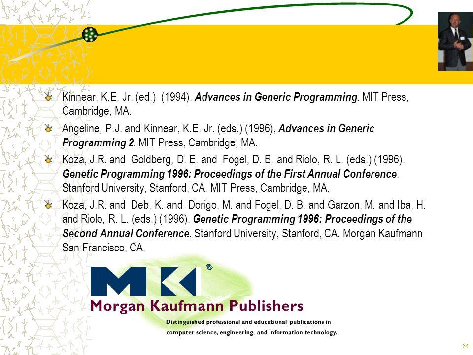 64 Kinnear, K.E. Jr. (ed.) (1994). Advances in Generic Programming. MIT Press, Cambridge, MA. Angeline, P.J. and Kinnear, K.E. Jr. (eds.) (1996), Adva