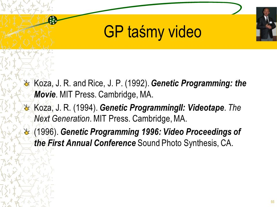 66 GP taśmy video Koza, J. R. and Rice, J. P. (1992). Genetic Programming: the Movie. MIT Press. Cambridge, MA. Koza, J. R. (1994). Genetic Programmin