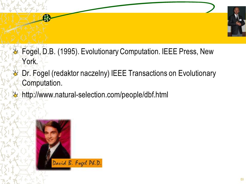 69 Fogel, D.B. (1995). Evolutionary Computation. IEEE Press, New York. Dr. Fogel (redaktor naczelny) IEEE Transactions on Evolutionary Computation. ht