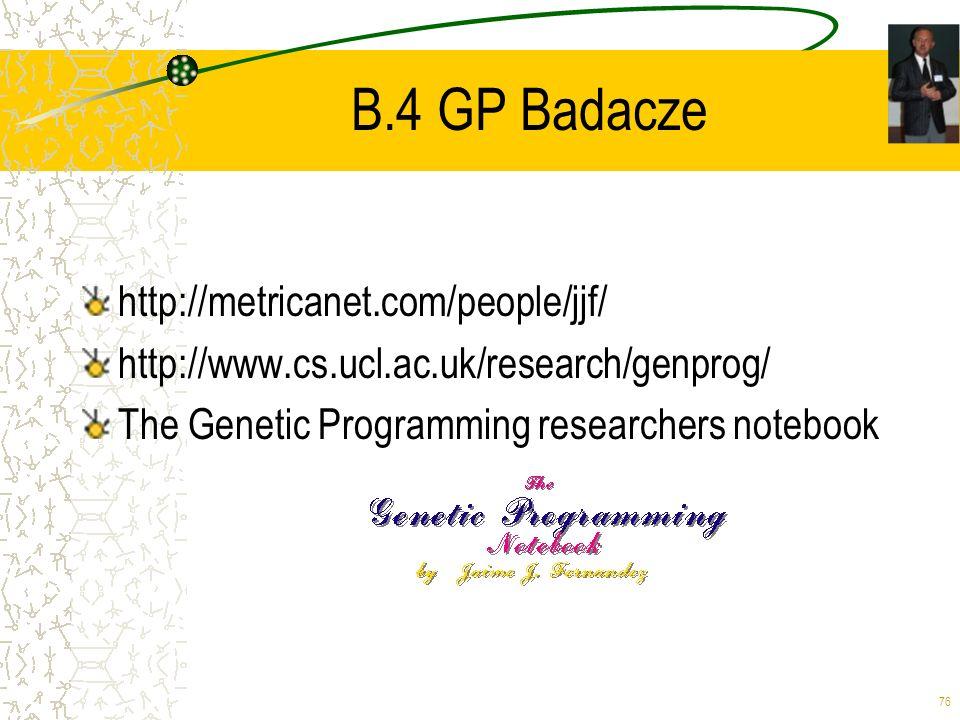 76 B.4 GP Badacze http://metricanet.com/people/jjf/ http://www.cs.ucl.ac.uk/research/genprog/ The Genetic Programming researchers notebook