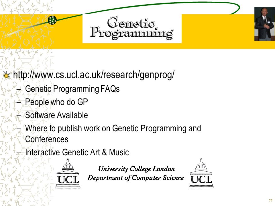 77 http://www.cs.ucl.ac.uk/research/genprog/ –Genetic Programming FAQs –People who do GP –Software Available –Where to publish work on Genetic Program