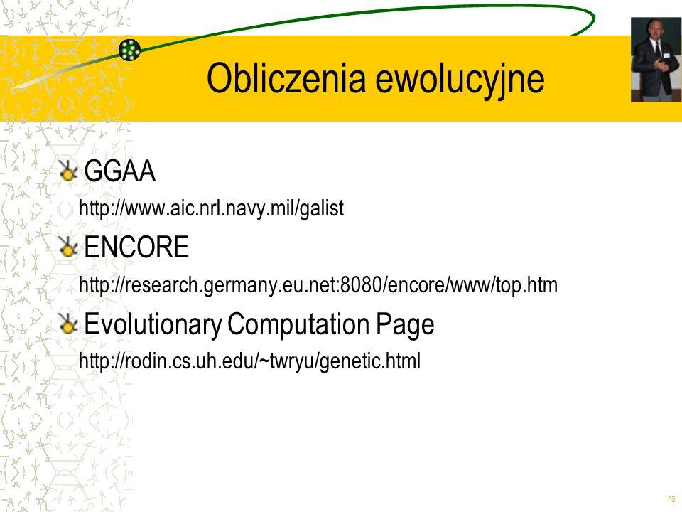 78 Obliczenia ewolucyjne GGAA http://www.aic.nrl.navy.mil/galist ENCORE http://research.germany.eu.net:8080/encore/www/top.htm Evolutionary Computatio