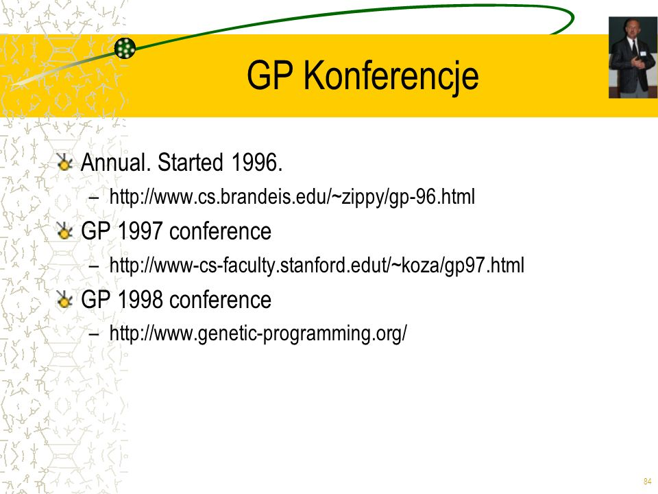 84 GP Konferencje Annual. Started 1996. –http://www.cs.brandeis.edu/~zippy/gp-96.html GP 1997 conference –http://www-cs-faculty.stanford.edut/~koza/gp