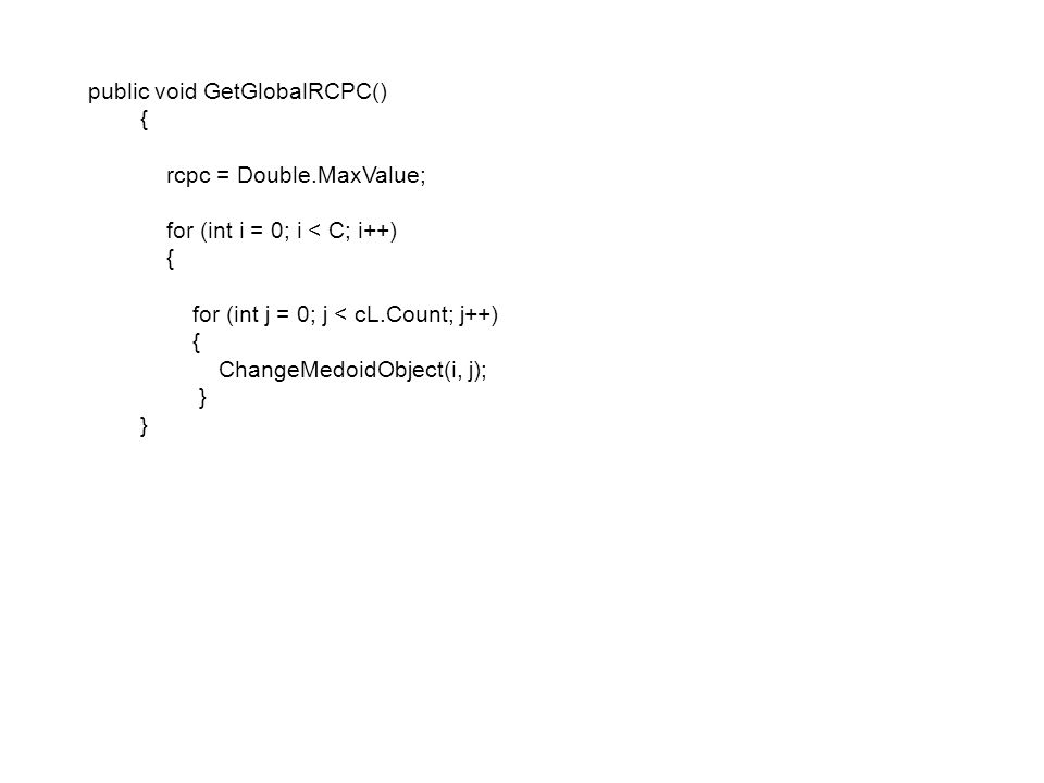 public void GetGlobalRCPC() { rcpc = Double.MaxValue; for (int i = 0; i < C; i++) { for (int j = 0; j < cL.Count; j++) { ChangeMedoidObject(i, j); }