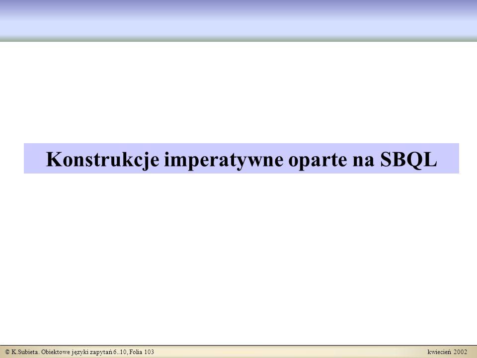 © K.Subieta. Obiektowe języki zapytań 6..10, Folia 103 kwiecień 2002 Konstrukcje imperatywne oparte na SBQL
