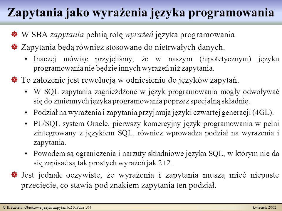 © K.Subieta. Obiektowe języki zapytań 6..10, Folia 104 kwiecień 2002 Zapytania jako wyrażenia języka programowania W SBA zapytania pełnią rolę wyrażeń