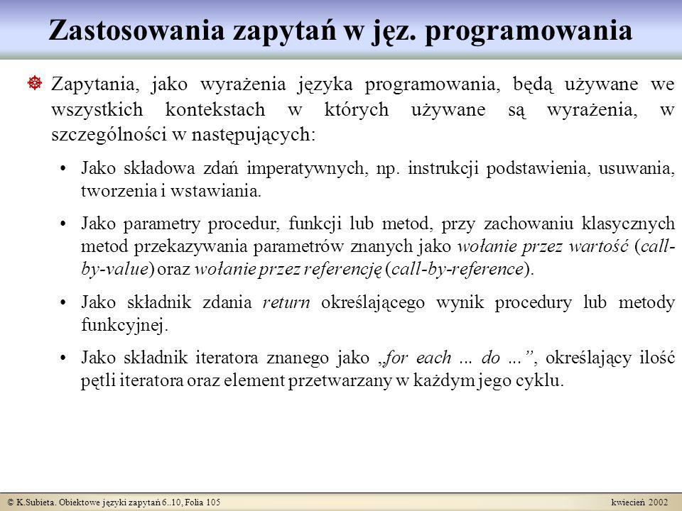 © K.Subieta. Obiektowe języki zapytań 6..10, Folia 105 kwiecień 2002 Zastosowania zapytań w jęz. programowania Zapytania, jako wyrażenia języka progra