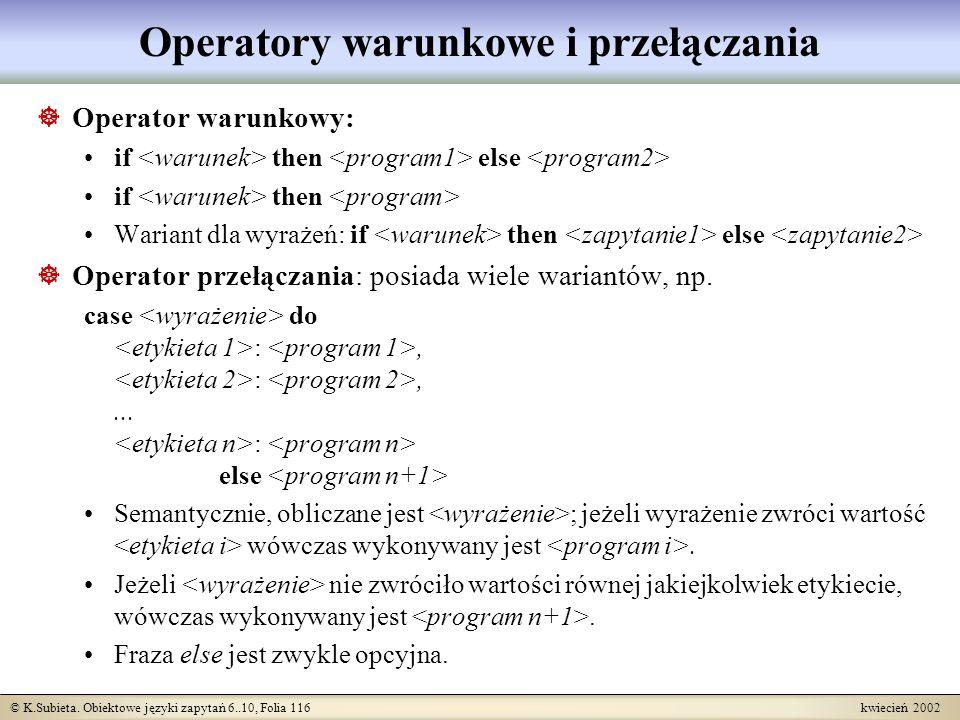 © K.Subieta. Obiektowe języki zapytań 6..10, Folia 116 kwiecień 2002 Operatory warunkowe i przełączania Operator warunkowy: if then else if then Waria
