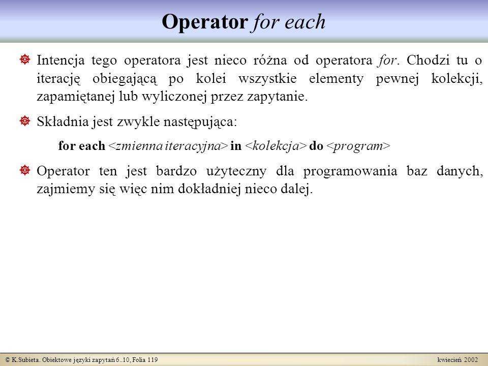 © K.Subieta. Obiektowe języki zapytań 6..10, Folia 119 kwiecień 2002 Operator for each Intencja tego operatora jest nieco różna od operatora for. Chod