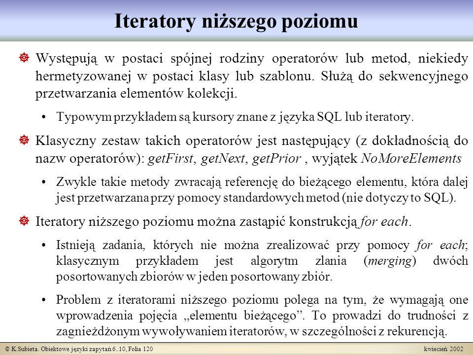 © K.Subieta. Obiektowe języki zapytań 6..10, Folia 120 kwiecień 2002 Iteratory niższego poziomu Występują w postaci spójnej rodziny operatorów lub met