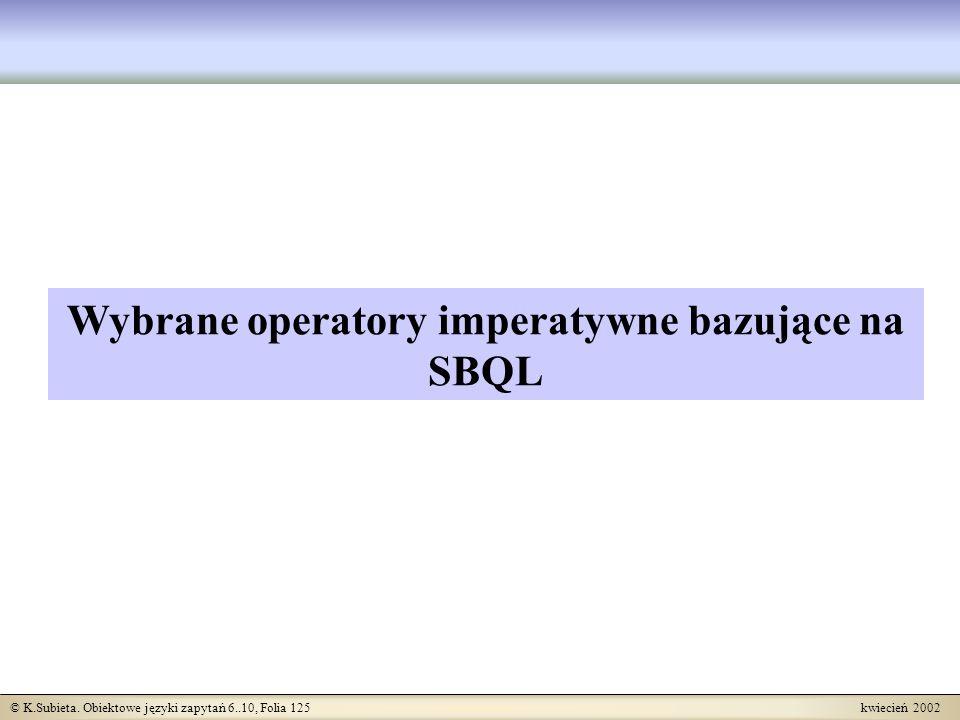 © K.Subieta. Obiektowe języki zapytań 6..10, Folia 125 kwiecień 2002 Wybrane operatory imperatywne bazujące na SBQL