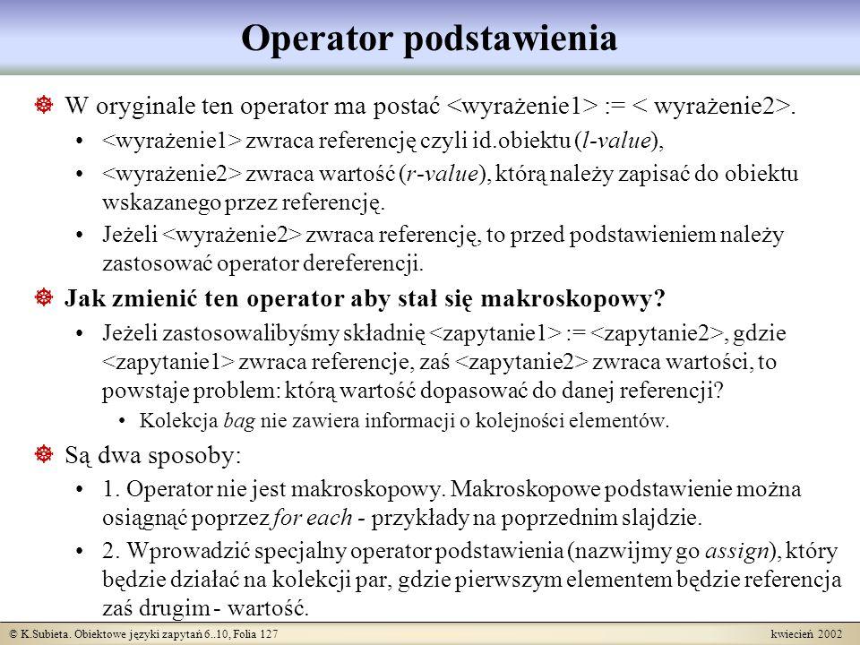 © K.Subieta. Obiektowe języki zapytań 6..10, Folia 127 kwiecień 2002 Operator podstawienia W oryginale ten operator ma postać :=. zwraca referencję cz