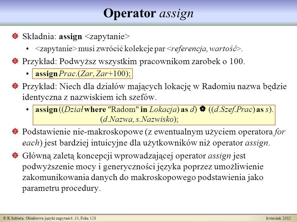 © K.Subieta. Obiektowe języki zapytań 6..10, Folia 128 kwiecień 2002 Operator assign Składnia: assign musi zwrócić kolekcje par. Przykład: Podwyższ ws