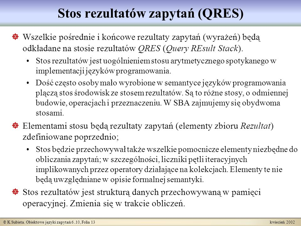 © K.Subieta. Obiektowe języki zapytań 6..10, Folia 13 kwiecień 2002 Stos rezultatów zapytań (QRES) Wszelkie pośrednie i końcowe rezultaty zapytań (wyr